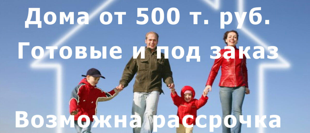 Дома от 500 т. рублей.